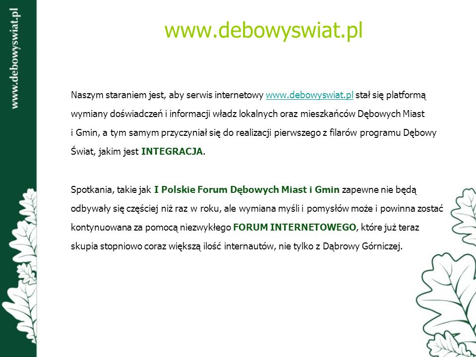 Naszym staraniem jest, aby serwis internetowy www.debowyswiat.pl stał się platformąwww.debowyswiat.pl wymiany doświadczeń i informacji władz lokalnych