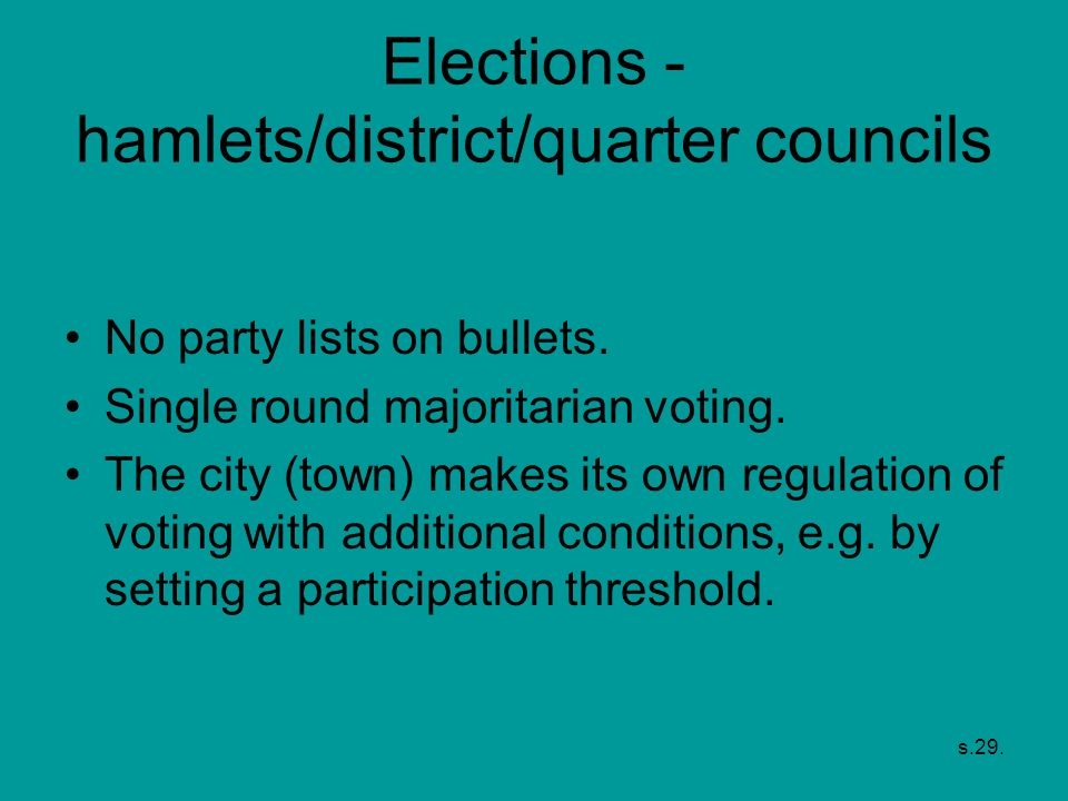 s.29. Elections - hamlets/district/quarter councils No party lists on bullets. Single round majoritarian voting. The city (town) makes its own regulat