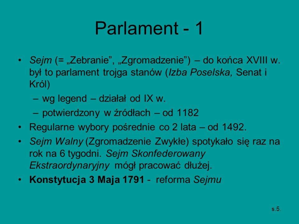 Parlament - 1 Sejm (= Zebranie, Zgromadzenie) – do końca XVIII w. był to parlament trojga stanów (Izba Poselska, Senat i Król) –wg legend – działał od