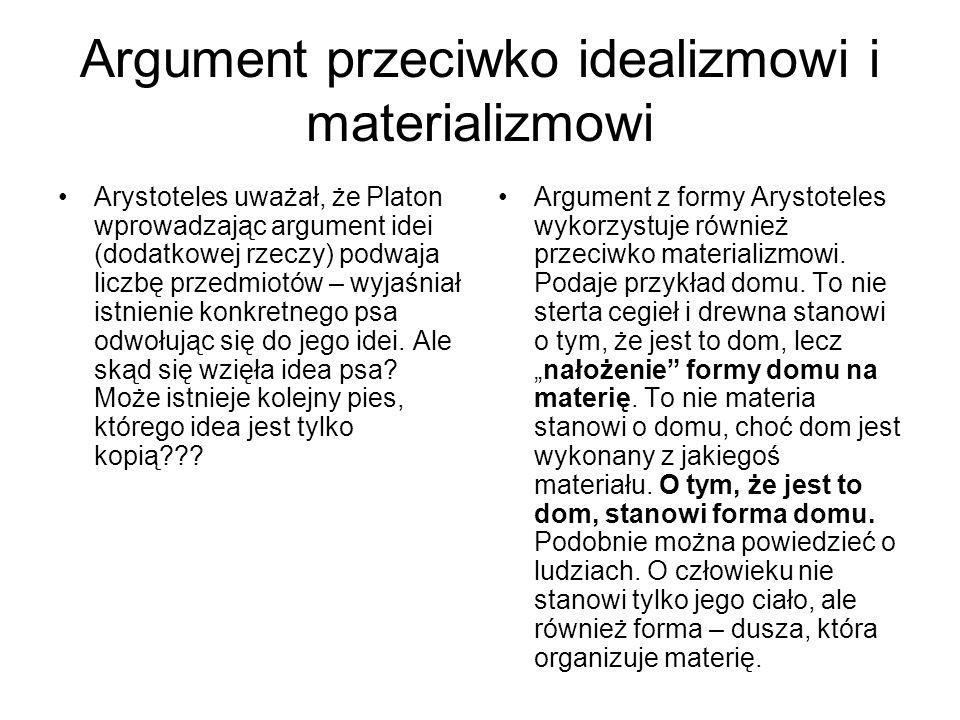 Argument przeciwko idealizmowi i materializmowi Arystoteles uważał, że Platon wprowadzając argument idei (dodatkowej rzeczy) podwaja liczbę przedmiotó