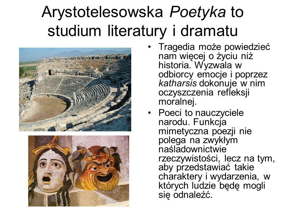 Arystotelesowska Poetyka to studium literatury i dramatu Tragedia może powiedzieć nam więcej o życiu niż historia. Wyzwala w odbiorcy emocje i poprzez
