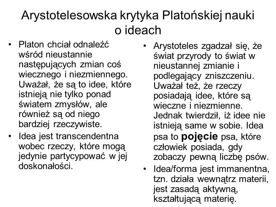 Arystotelesowska krytyka Platońskiej nauki o ideach Platon chciał odnaleźć wśród nieustannie następujących zmian coś wiecznego i niezmiennego. Uważał,