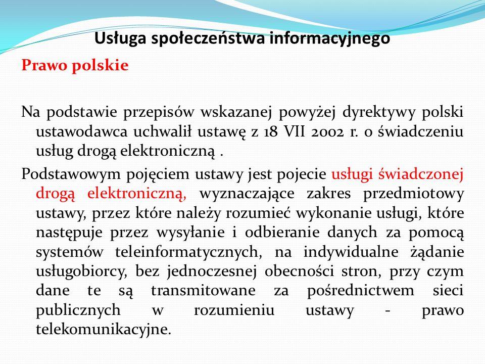 Usługa społeczeństwa informacyjnego Prawo polskie Na podstawie przepisów wskazanej powyżej dyrektywy polski ustawodawca uchwalił ustawę z 18 VII 2002 r.