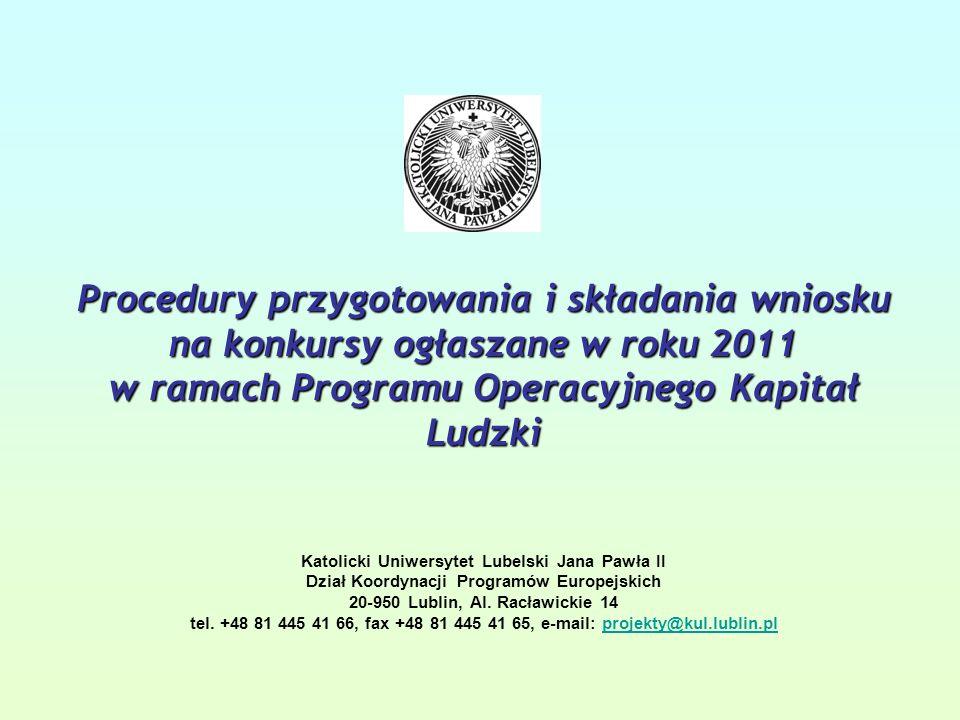 Procedury przygotowania i składania wniosku na konkursy ogłaszane w roku 2011 w ramach Programu Operacyjnego Kapitał Ludzki Procedury przygotowania i składania wniosku na konkursy ogłaszane w roku 2011 w ramach Programu Operacyjnego Kapitał Ludzki Katolicki Uniwersytet Lubelski Jana Pawła II Dział Koordynacji Programów Europejskich 20-950 Lublin, Al.