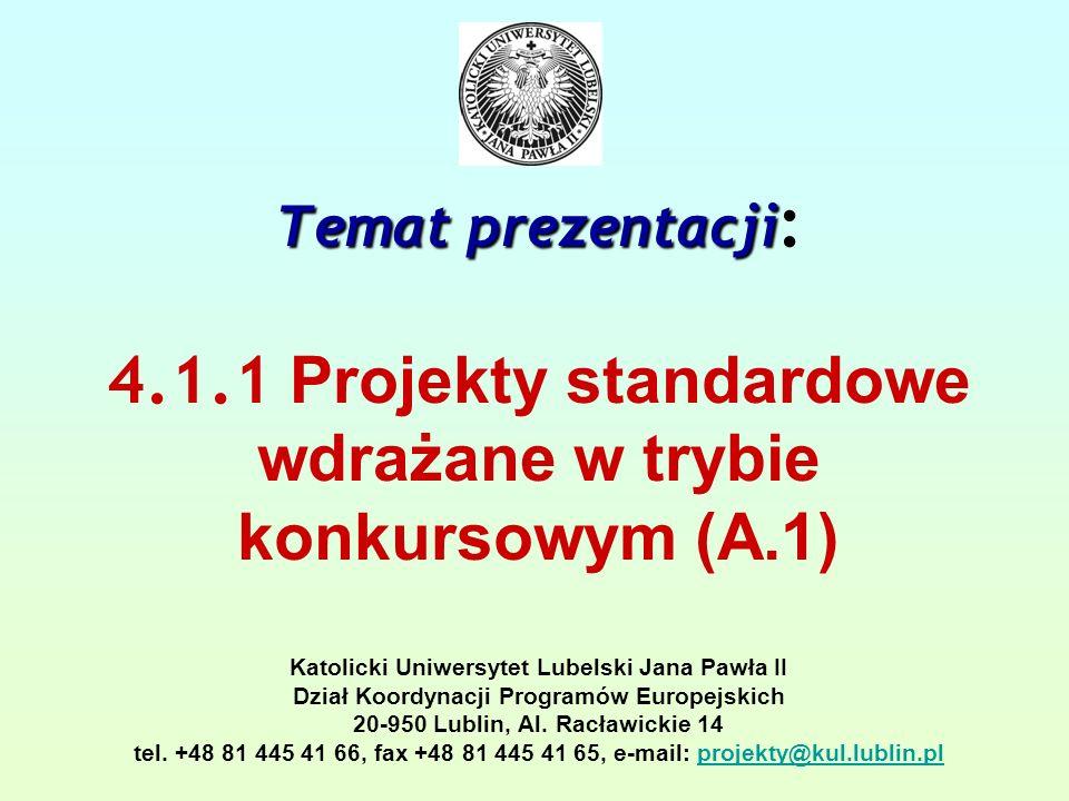 Temat prezentacji Temat prezentacji : 4.1.1 Projekty standardowe wdrażane w trybie konkursowym (A.1) Katolicki Uniwersytet Lubelski Jana Pawła II Dział Koordynacji Programów Europejskich 20-950 Lublin, Al.