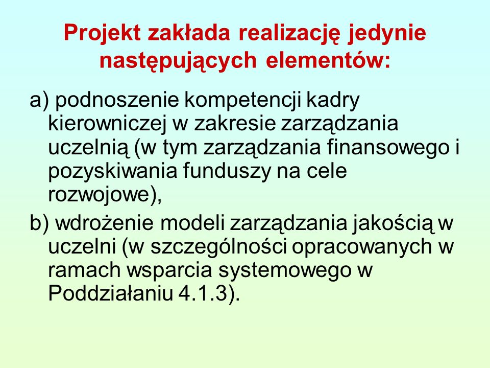 Projekt zakłada realizację jedynie następujących elementów: a) podnoszenie kompetencji kadry kierowniczej w zakresie zarządzania uczelnią (w tym zarządzania finansowego i pozyskiwania funduszy na cele rozwojowe), b) wdrożenie modeli zarządzania jakością w uczelni (w szczególności opracowanych w ramach wsparcia systemowego w Poddziałaniu 4.1.3).