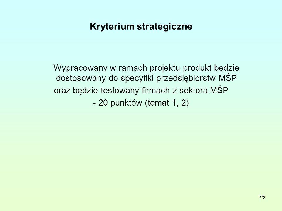 75 Kryterium strategiczne Wypracowany w ramach projektu produkt będzie dostosowany do specyfiki przedsiębiorstw MŚP oraz będzie testowany firmach z sektora MŚP - 20 punktów (temat 1, 2)