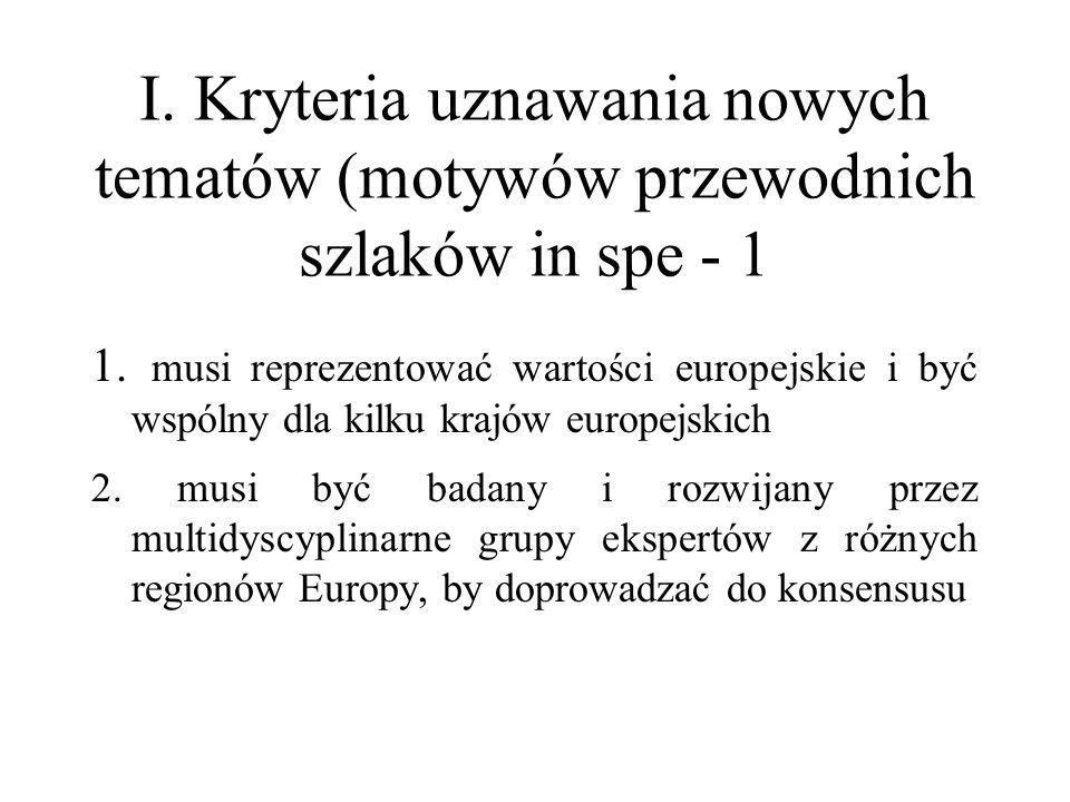 I. Kryteria uznawania nowych tematów (motywów przewodnich szlaków in spe - 1 1. musi reprezentować wartości europejskie i być wspólny dla kilku krajów