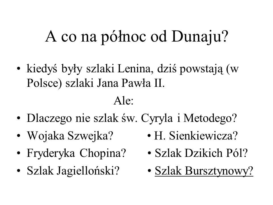 A co na północ od Dunaju? kiedyś były szlaki Lenina, dziś powstają (w Polsce) szlaki Jana Pawła II. Ale: Dlaczego nie szlak św. Cyryla i Metodego? Woj