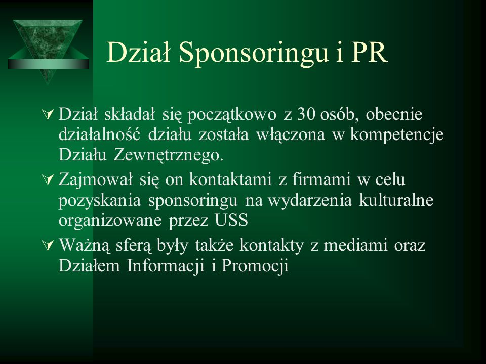 Dział Sponsoringu i PR Dział składał się początkowo z 30 osób, obecnie działalność działu została włączona w kompetencje Działu Zewnętrznego. Zajmował