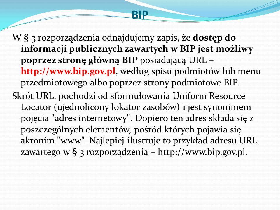 BIP W § 3 rozporządzenia odnajdujemy zapis, że dostęp do informacji publicznych zawartych w BIP jest możliwy poprzez stronę główną BIP posiadającą URL – http://www.bip.gov.pl, według spisu podmiotów lub menu przedmiotowego albo poprzez strony podmiotowe BIP.