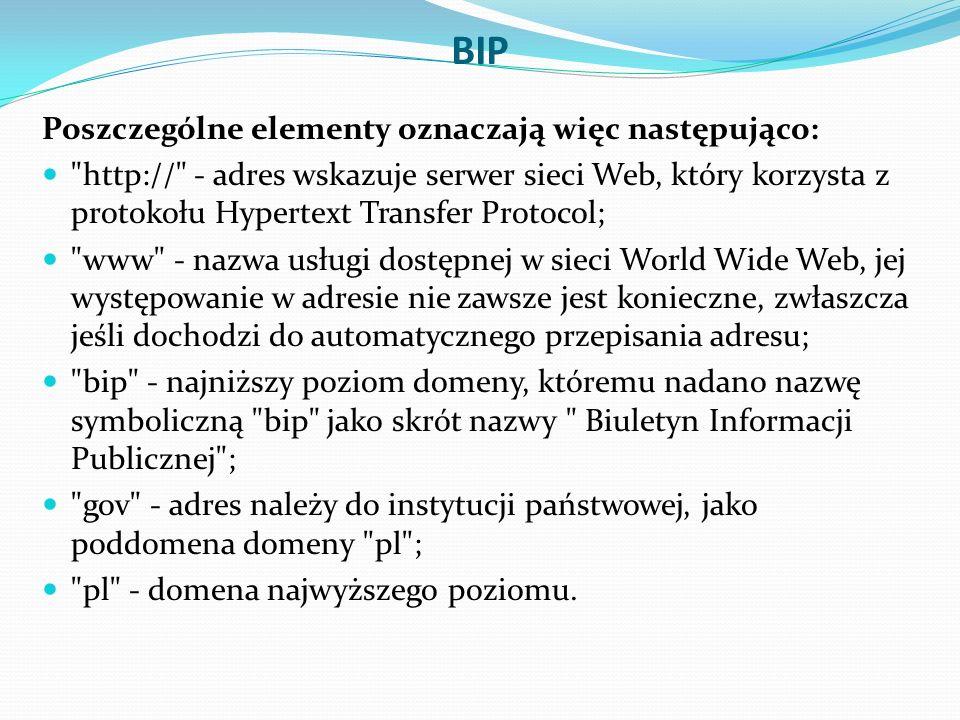 BIP Poszczególne elementy oznaczają więc następująco: http:// - adres wskazuje serwer sieci Web, który korzysta z protokołu Hypertext Transfer Protocol; www - nazwa usługi dostępnej w sieci World Wide Web, jej występowanie w adresie nie zawsze jest konieczne, zwłaszcza jeśli dochodzi do automatycznego przepisania adresu; bip - najniższy poziom domeny, któremu nadano nazwę symboliczną bip jako skrót nazwy Biuletyn Informacji Publicznej ; gov - adres należy do instytucji państwowej, jako poddomena domeny pl ; pl - domena najwyższego poziomu.