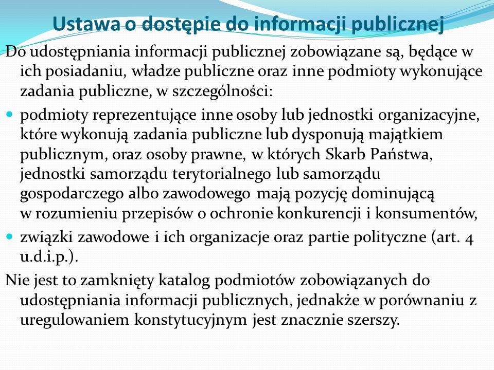 Ustawa o dostępie do informacji publicznej Do udostępniania informacji publicznej zobowiązane są, będące w ich posiadaniu, władze publiczne oraz inne podmioty wykonujące zadania publiczne, w szczególności: podmioty reprezentujące inne osoby lub jednostki organizacyjne, które wykonują zadania publiczne lub dysponują majątkiem publicznym, oraz osoby prawne, w których Skarb Państwa, jednostki samorządu terytorialnego lub samorządu gospodarczego albo zawodowego mają pozycję dominującą w rozumieniu przepisów o ochronie konkurencji i konsumentów, związki zawodowe i ich organizacje oraz partie polityczne (art.