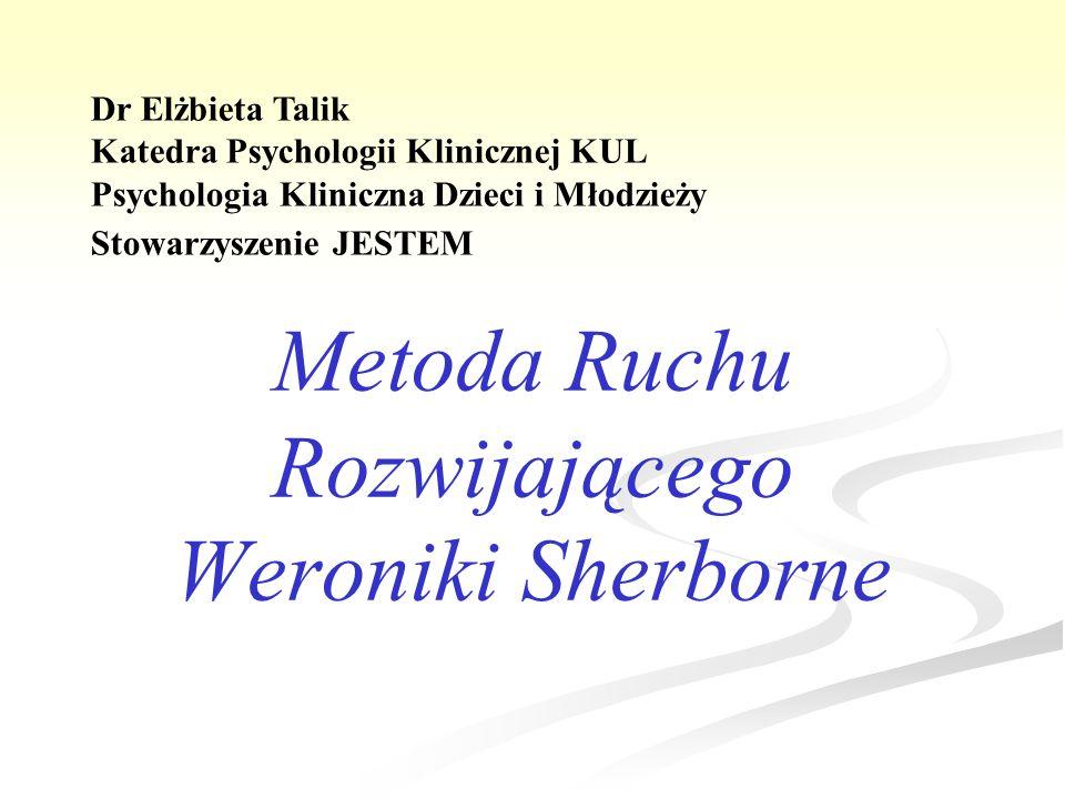 Metoda Ruchu Rozwijającego Weroniki Sherborne Dr Elżbieta Talik Katedra Psychologii Klinicznej KUL Psychologia Kliniczna Dzieci i Młodzieży Stowarzysz