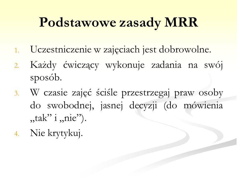 Podstawowe zasady MRR 1. 1. Uczestniczenie w zajęciach jest dobrowolne. 2. 2. Każdy ćwiczący wykonuje zadania na swój sposób. 3. 3. W czasie zajęć ści