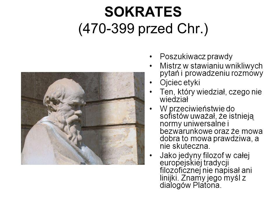 SOKRATES (470-399 przed Chr.) Poszukiwacz prawdy Mistrz w stawianiu wnikliwych pytań i prowadzeniu rozmowy Ojciec etyki Ten, który wiedział, czego nie