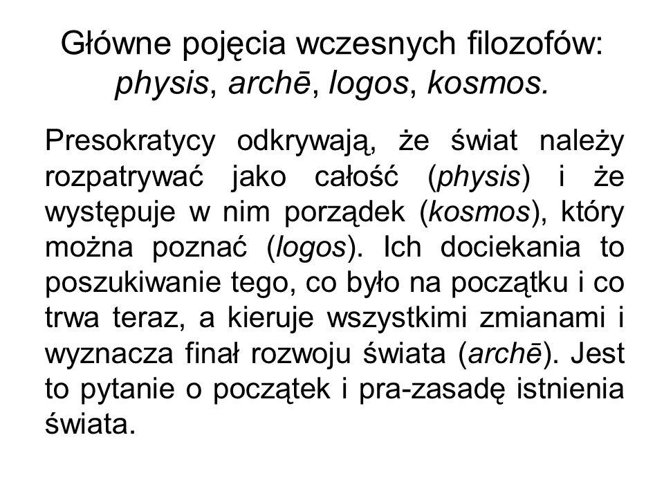Główne pojęcia wczesnych filozofów: physis, archē, logos, kosmos. Presokratycy odkrywają, że świat należy rozpatrywać jako całość (physis) i że występ