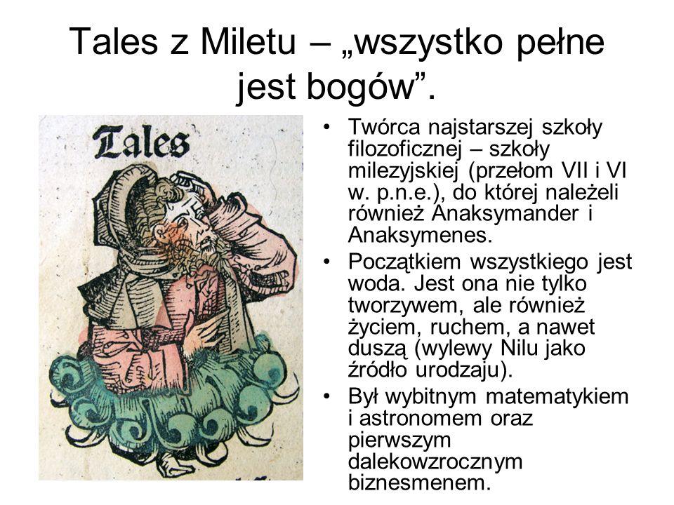 Tales z Miletu – wszystko pełne jest bogów. Twórca najstarszej szkoły filozoficznej – szkoły milezyjskiej (przełom VII i VI w. p.n.e.), do której nale