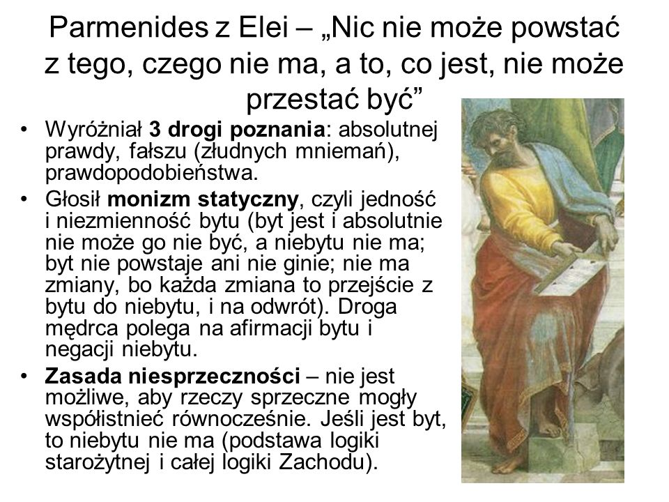 Parmenides z Elei – Nic nie może powstać z tego, czego nie ma, a to, co jest, nie może przestać być Wyróżniał 3 drogi poznania: absolutnej prawdy, fał