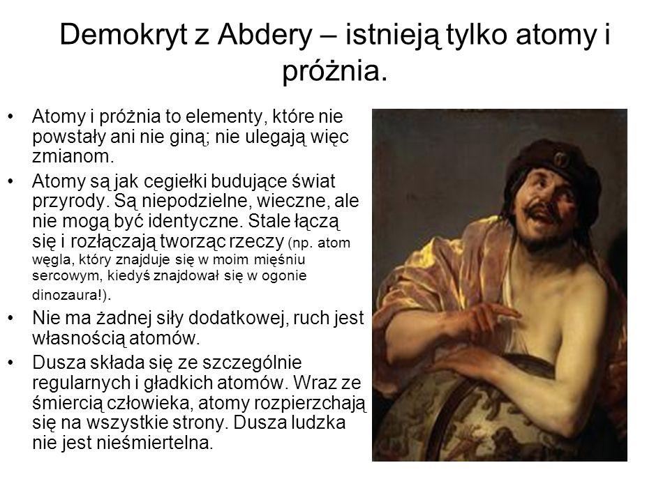 Demokryt z Abdery – istnieją tylko atomy i próżnia. Atomy i próżnia to elementy, które nie powstały ani nie giną; nie ulegają więc zmianom. Atomy są j