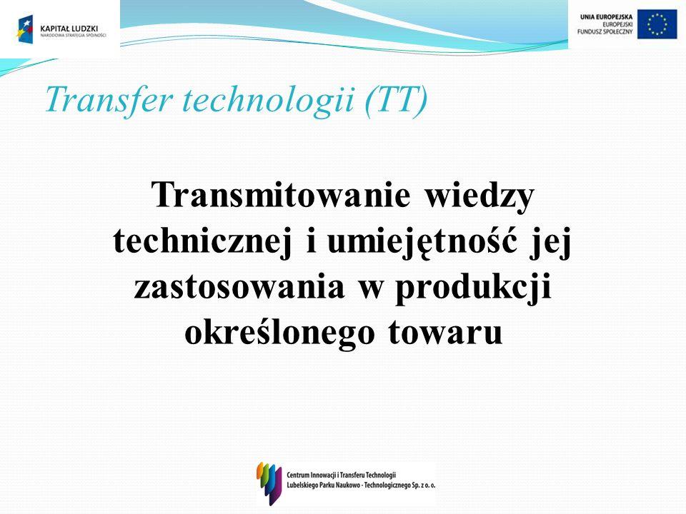 Transfer technologii (TT) Transmitowanie wiedzy technicznej i umiejętność jej zastosowania w produkcji określonego towaru