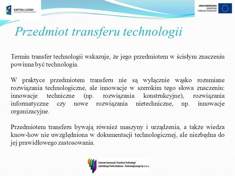 Przedmiot transferu technologii Termin transfer technologii wskazuje, że jego przedmiotem w ścisłym znaczeniu powinna być technologia. W praktyce prze