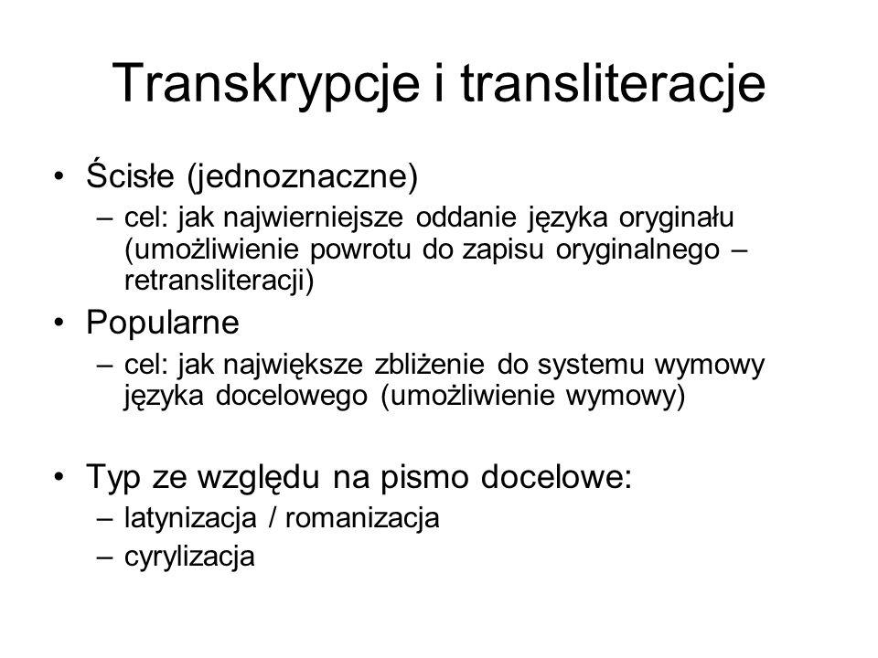 Transkrypcje i transliteracje Ścisłe (jednoznaczne) –cel: jak najwierniejsze oddanie języka oryginału (umożliwienie powrotu do zapisu oryginalnego – r