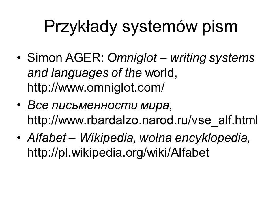 Przykłady systemów pism Simon AGER: Omniglot – writing systems and languages of the world, http://www.omniglot.com/ Все письменности мира, http://www.