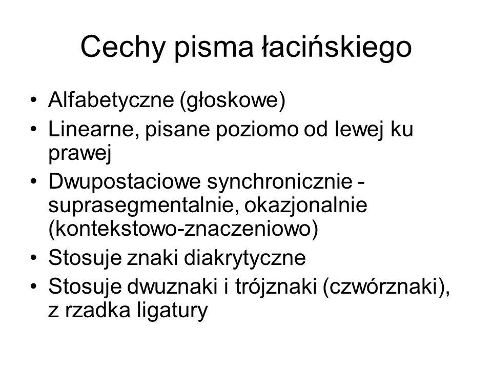 Cechy pisma łacińskiego Alfabetyczne (głoskowe) Linearne, pisane poziomo od lewej ku prawej Dwupostaciowe synchronicznie - suprasegmentalnie, okazjona
