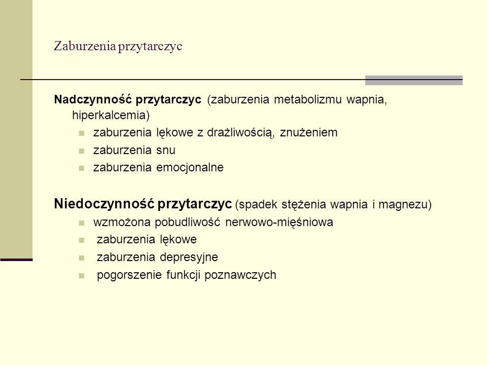 Zaburzenia przytarczyc Nadczynność przytarczyc (zaburzenia metabolizmu wapnia, hiperkalcemia) zaburzenia lękowe z drażliwością, znużeniem zaburzenia s