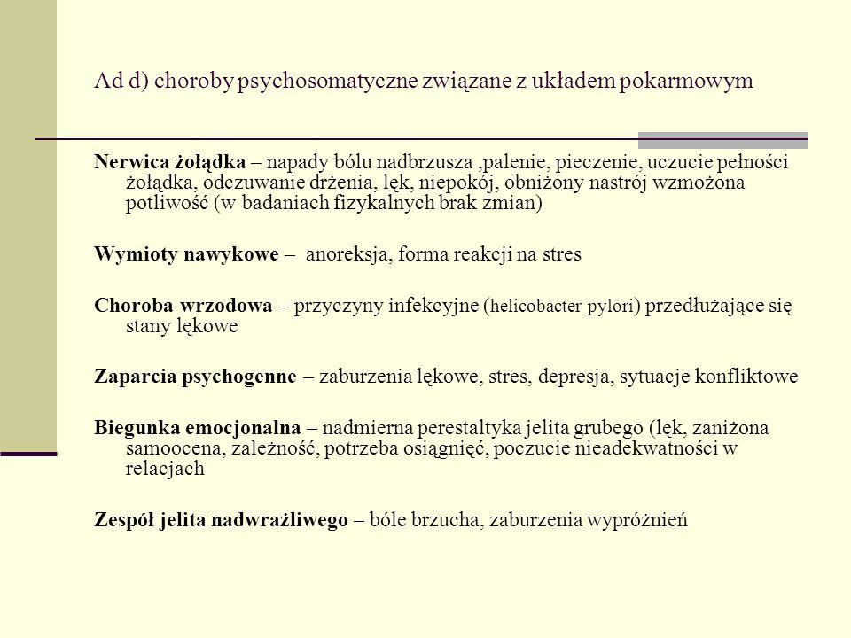 Ad d) choroby psychosomatyczne związane z układem pokarmowym Nerwica żołądka – napady bólu nadbrzusza,palenie, pieczenie, uczucie pełności żołądka, od