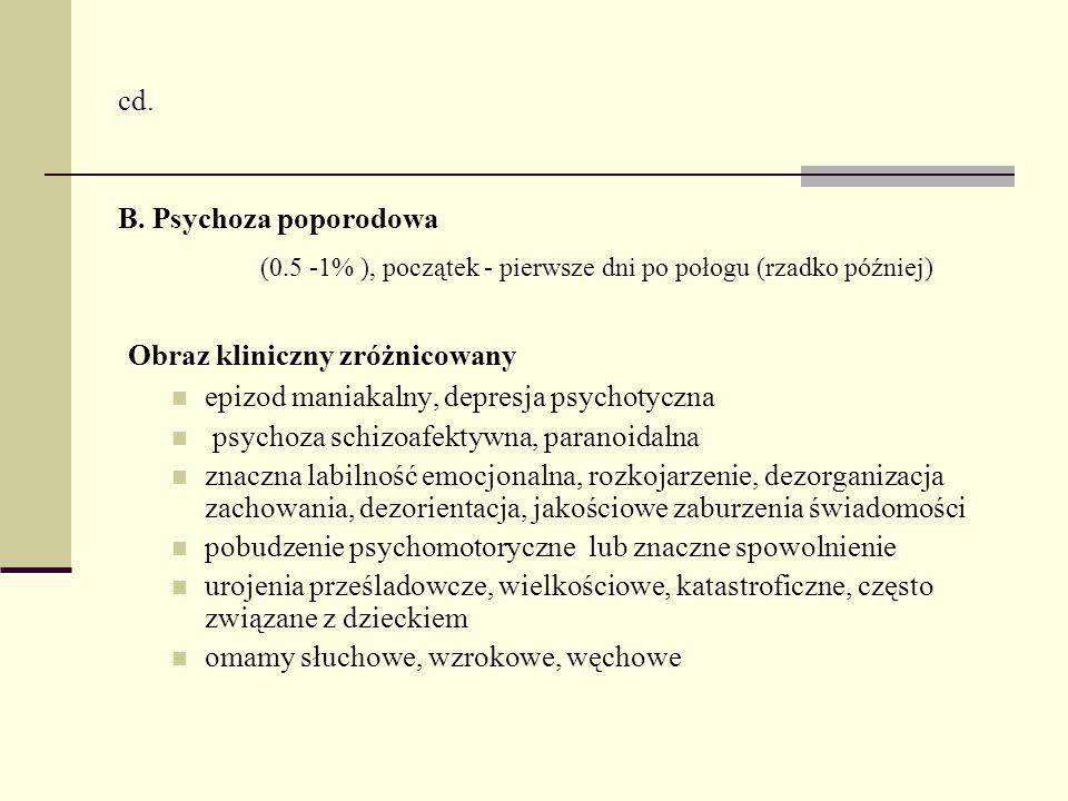 cd. B. Psychoza poporodowa (0.5 -1% ), początek - pierwsze dni po połogu (rzadko później) Obraz kliniczny zróżnicowany epizod maniakalny, depresja psy