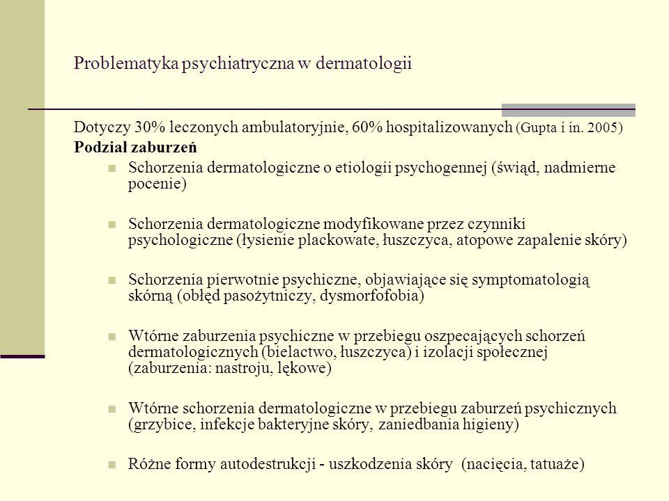 Problematyka psychiatryczna w dermatologii Dotyczy 30% leczonych ambulatoryjnie, 60% hospitalizowanych (Gupta i in. 2005) Podział zaburzeń Schorzenia