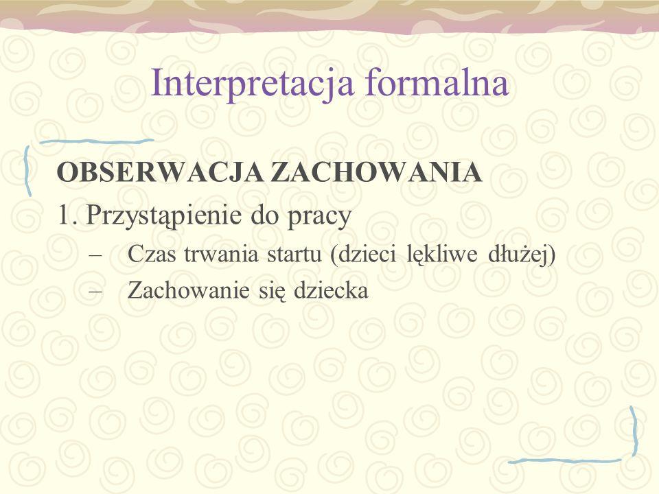 Interpretacja formalna OBSERWACJA ZACHOWANIA 1. Przystąpienie do pracy –Czas trwania startu (dzieci lękliwe dłużej) –Zachowanie się dziecka