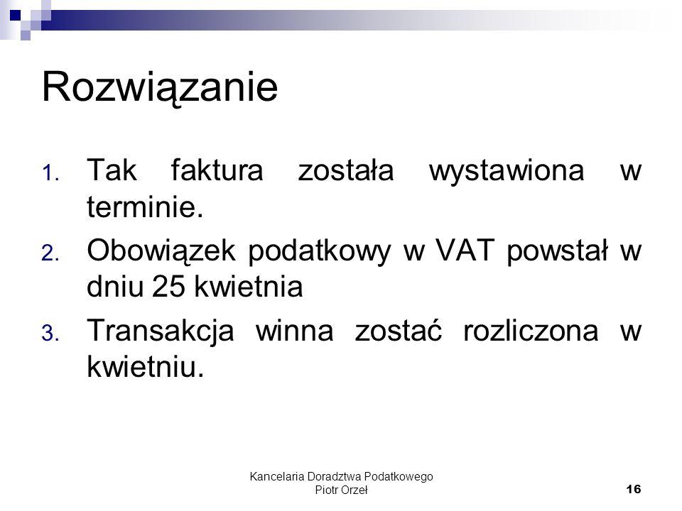 Kancelaria Doradztwa Podatkowego Piotr Orzeł 16 Rozwiązanie 1. Tak faktura została wystawiona w terminie. 2. Obowiązek podatkowy w VAT powstał w dniu