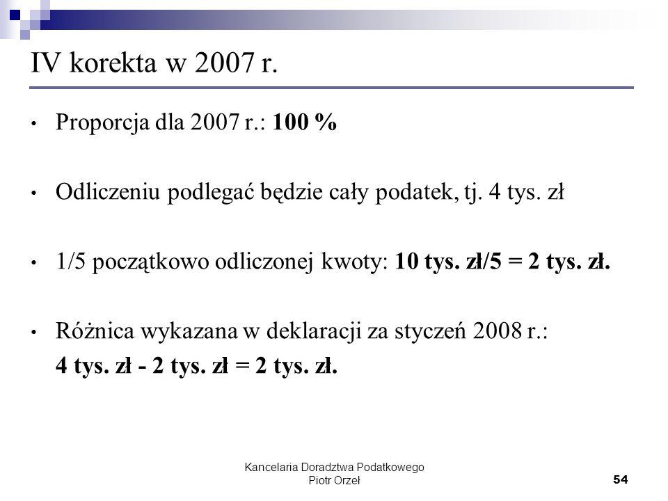Kancelaria Doradztwa Podatkowego Piotr Orzeł 54 IV korekta w 2007 r. Proporcja dla 2007 r.: 100 % Odliczeniu podlegać będzie cały podatek, tj. 4 tys.