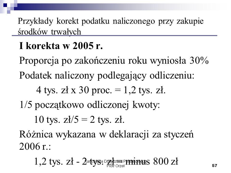 Kancelaria Doradztwa Podatkowego Piotr Orzeł 57 Przykłady korekt podatku naliczonego przy zakupie środków trwałych I korekta w 2005 r. Proporcja po za