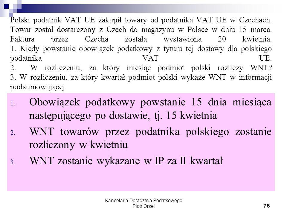 Kancelaria Doradztwa Podatkowego Piotr Orzeł 76 Polski podatnik VAT UE zakupił towary od podatnika VAT UE w Czechach. Towar został dostarczony z Czech