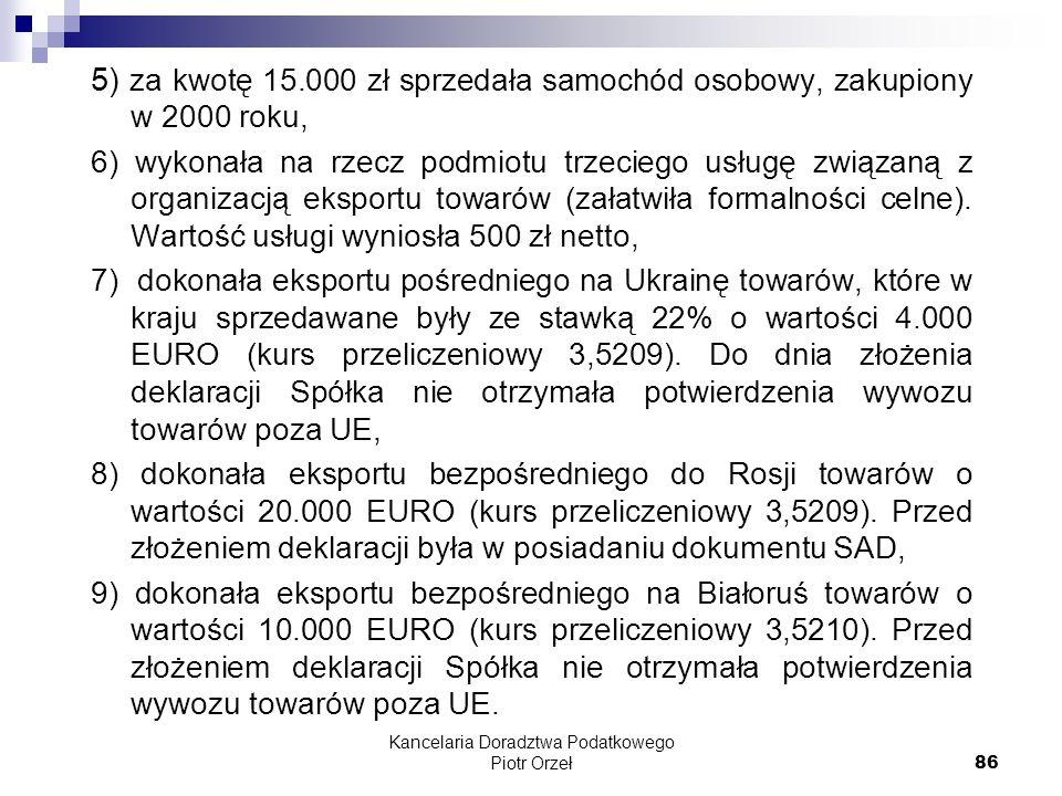 Kancelaria Doradztwa Podatkowego Piotr Orzeł 86 5) za kwotę 15.000 zł sprzedała samochód osobowy, zakupiony w 2000 roku, 6) wykonała na rzecz podmiotu