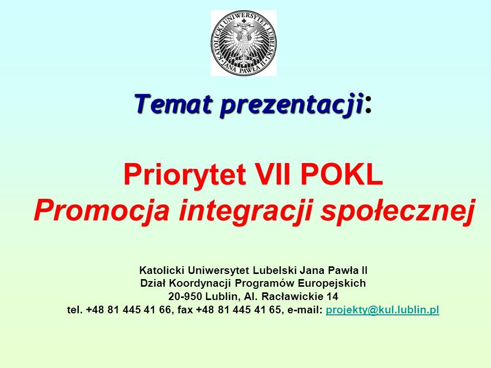 Temat prezentacji Temat prezentacji : Priorytet VII POKL Promocja integracji społecznej Katolicki Uniwersytet Lubelski Jana Pawła II Dział Koordynacji Programów Europejskich 20-950 Lublin, Al.