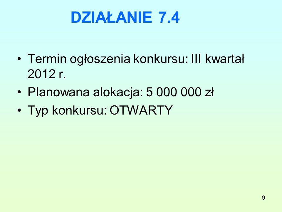 9 DZIAŁANIE 7.4 Termin ogłoszenia konkursu: III kwartał 2012 r. Planowana alokacja: 5 000 000 zł Typ konkursu: OTWARTY