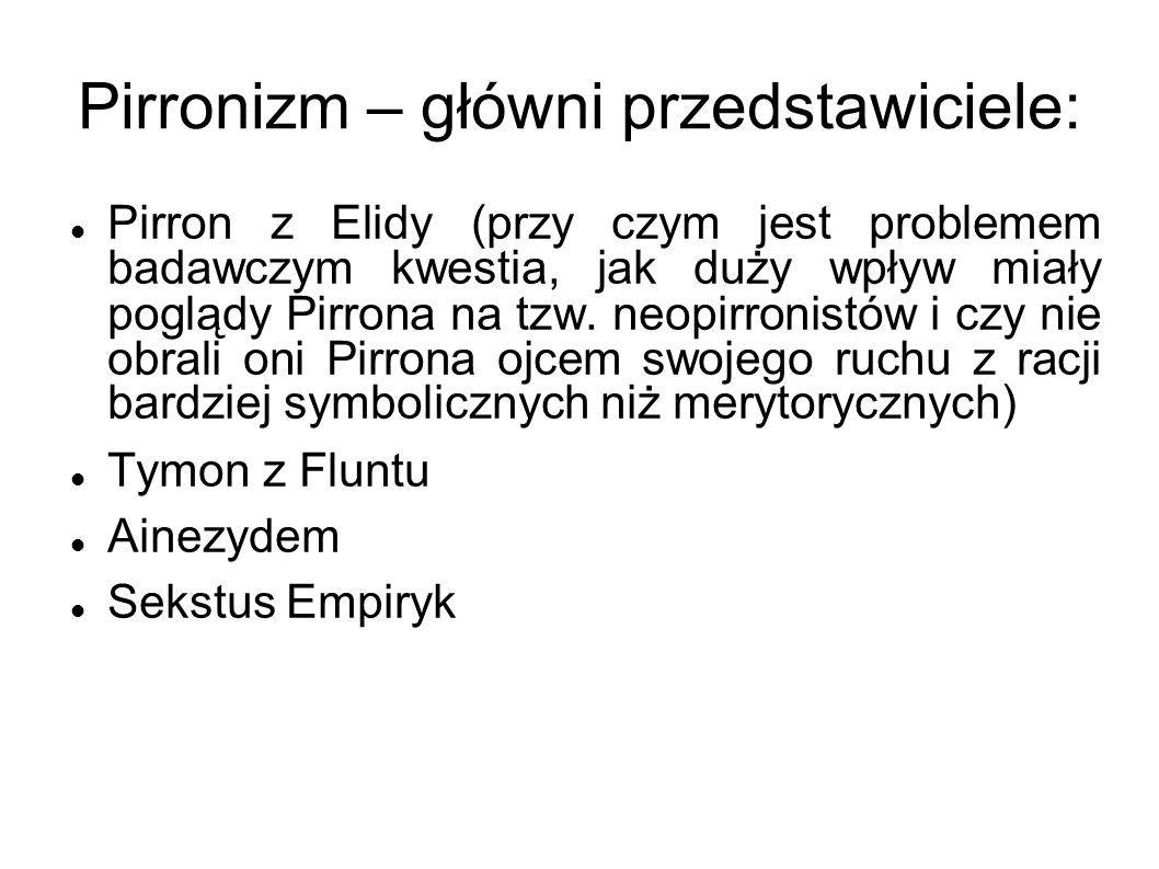 Pirronizm – główni przedstawiciele: Pirron z Elidy (przy czym jest problemem badawczym kwestia, jak duży wpływ miały poglądy Pirrona na tzw. neopirron
