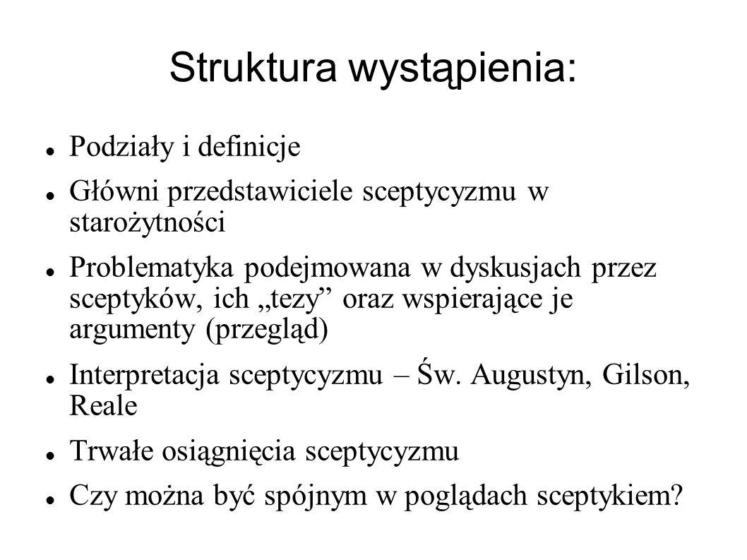 Struktura wystąpienia: Podziały i definicje Główni przedstawiciele sceptycyzmu w starożytności Problematyka podejmowana w dyskusjach przez sceptyków,