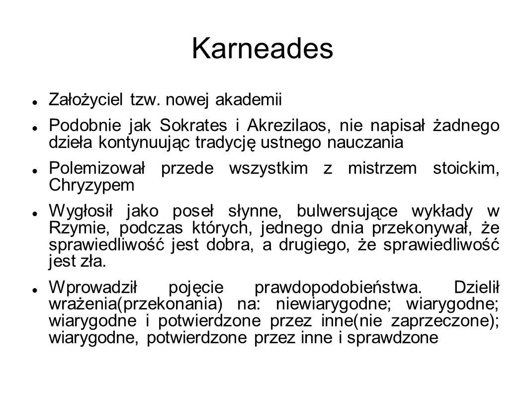 Karneades Założyciel tzw. nowej akademii Podobnie jak Sokrates i Akrezilaos, nie napisał żadnego dzieła kontynuując tradycję ustnego nauczania Polemiz