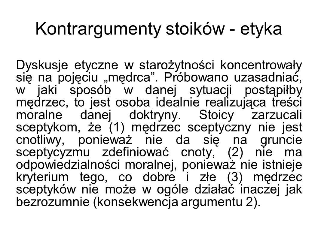 Kontrargumenty stoików - etyka Dyskusje etyczne w starożytności koncentrowały się na pojęciu mędrca. Próbowano uzasadniać, w jaki sposób w danej sytua