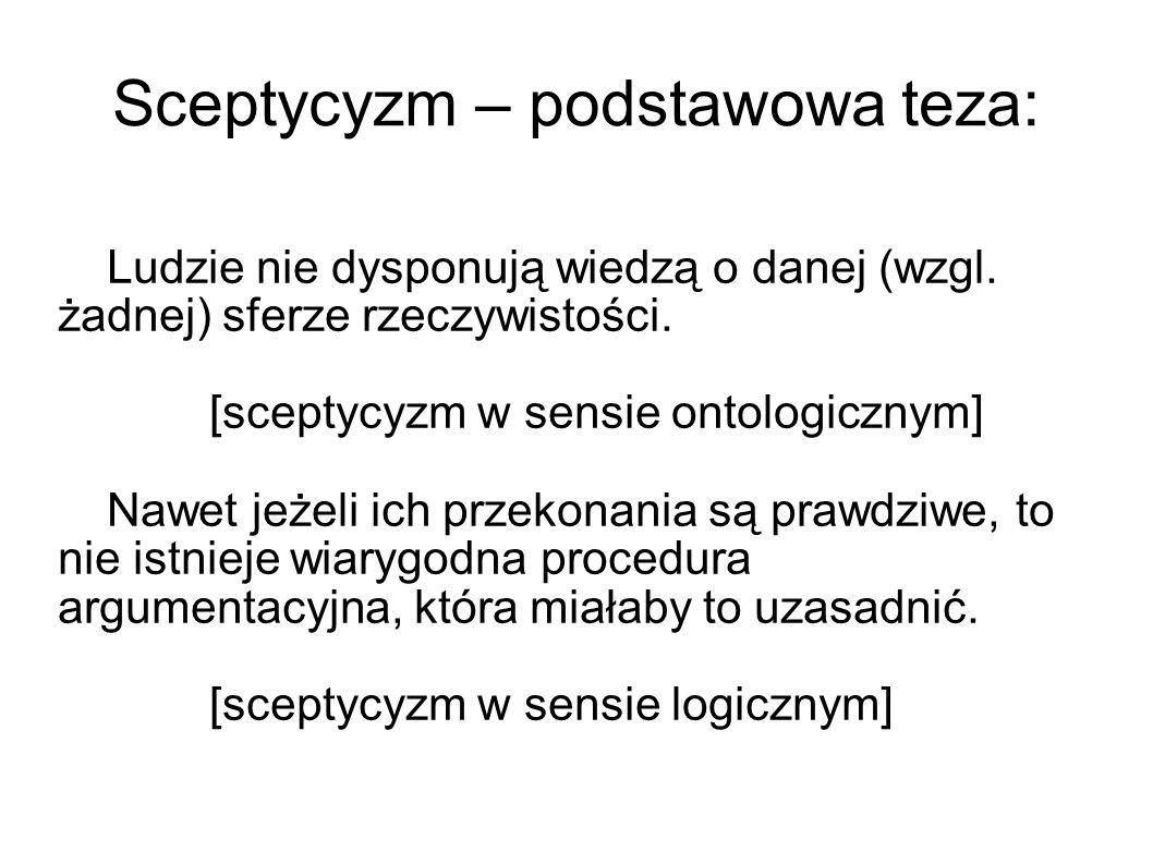 Sceptycyzm – podstawowa teza: Ludzie nie dysponują wiedzą o danej (wzgl. żadnej) sferze rzeczywistości. [sceptycyzm w sensie ontologicznym] Nawet jeże