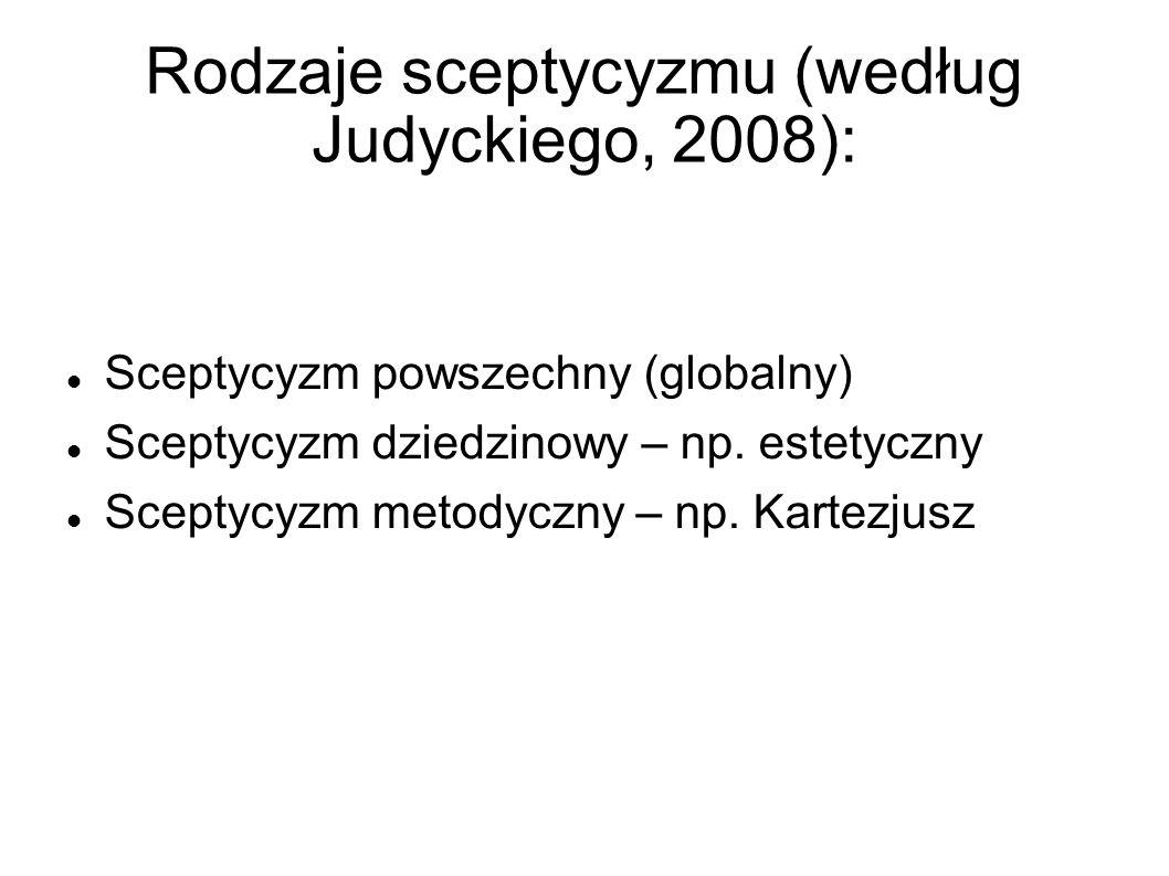 Rodzaje sceptycyzmu (według Judyckiego, 2008): Sceptycyzm powszechny (globalny) Sceptycyzm dziedzinowy – np. estetyczny Sceptycyzm metodyczny – np. Ka