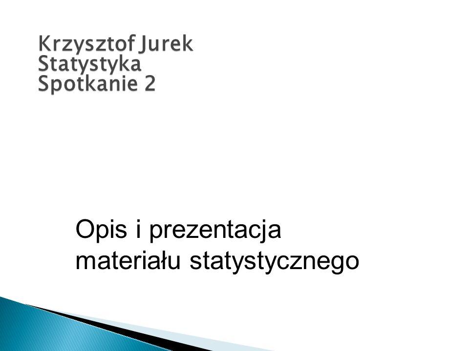 Krzysztof Jurek Statystyka Spotkanie 2 Opis i prezentacja materiału statystycznego