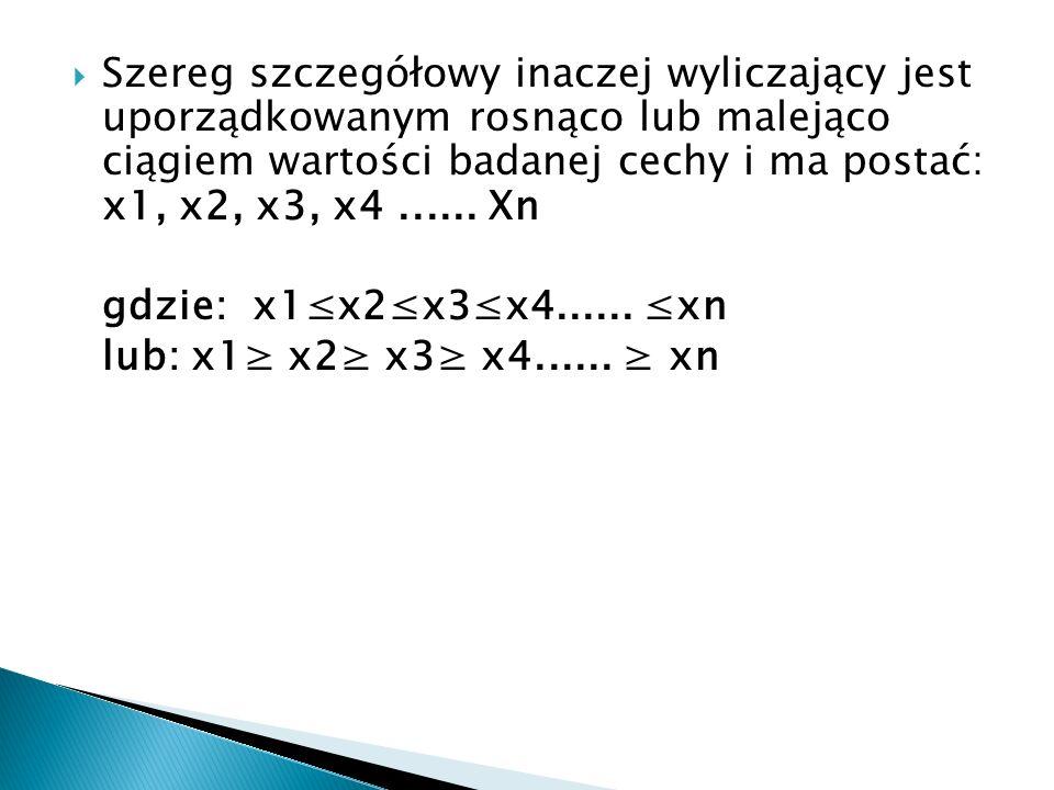 Szereg szczegółowy inaczej wyliczający jest uporządkowanym rosnąco lub malejąco ciągiem wartości badanej cechy i ma postać: x1, x2, x3, x4...... Xn gd