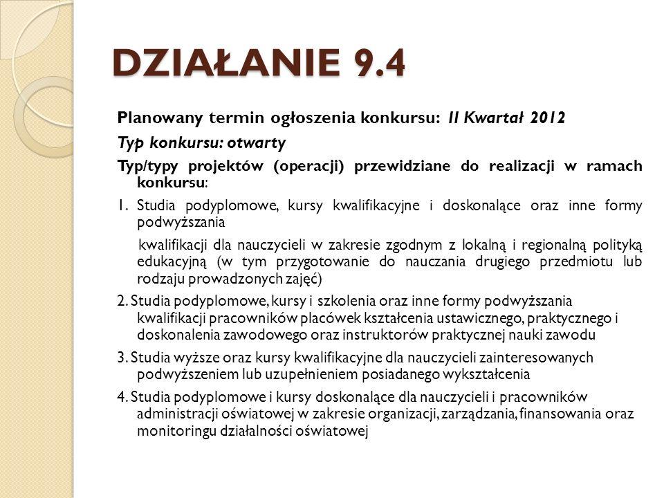 DZIAŁANIE 9.4 Planowany termin ogłoszenia konkursu: II Kwartał 2012 Typ konkursu: otwarty Typ/typy projektów (operacji) przewidziane do realizacji w ramach konkursu: 1.